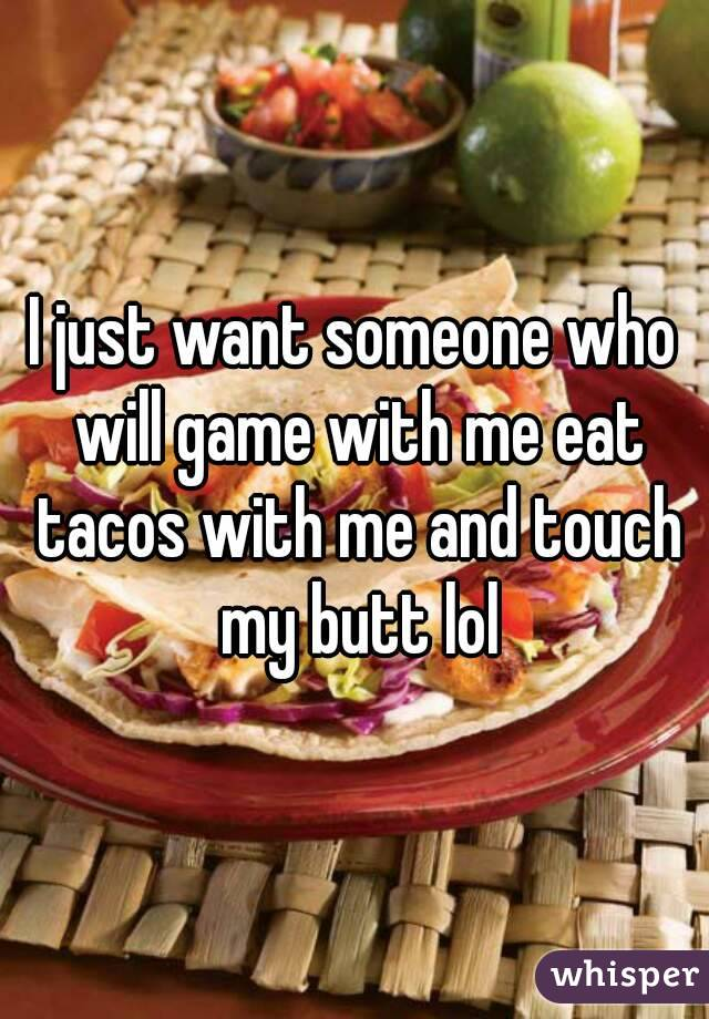 I just want someone who will game with me eat tacos with me and touch my butt lol