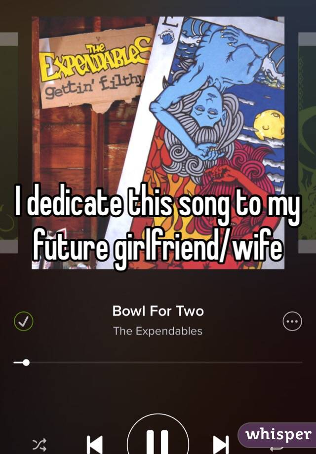 I dedicate this song to my future girlfriend/wife