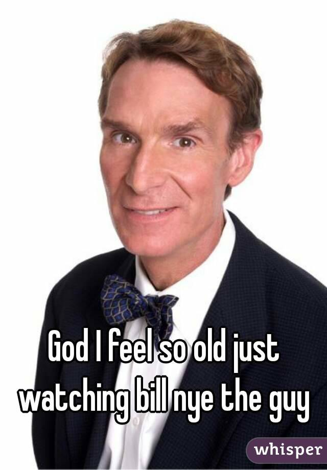 God I feel so old just watching bill nye the guy