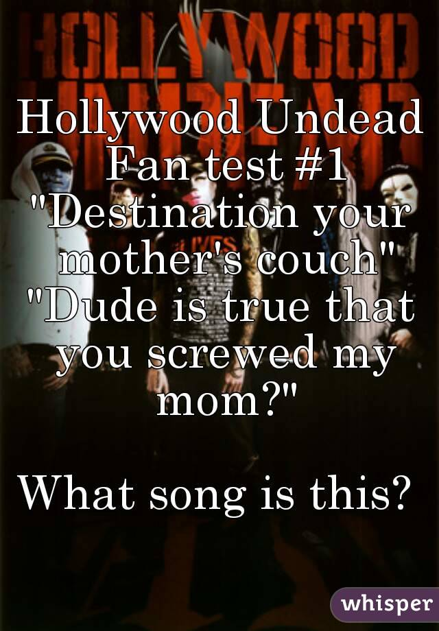 "Hollywood Undead Fan test #1 ""Destination your mother's couch"" ""Dude is true that you screwed my mom?""  What song is this?"
