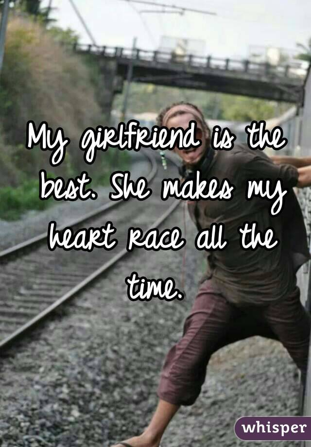 My girlfriend is the best. She makes my heart race all the time.