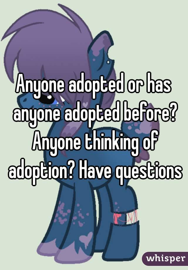 Anyone adopted or has anyone adopted before? Anyone thinking of adoption? Have questions