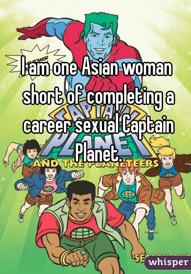 I am one Asian woman short of completing a career sexual Captain Planet.
