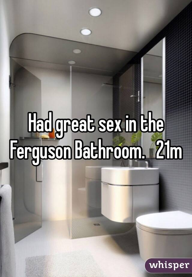 Had great sex in the Ferguson Bathroom.   21m