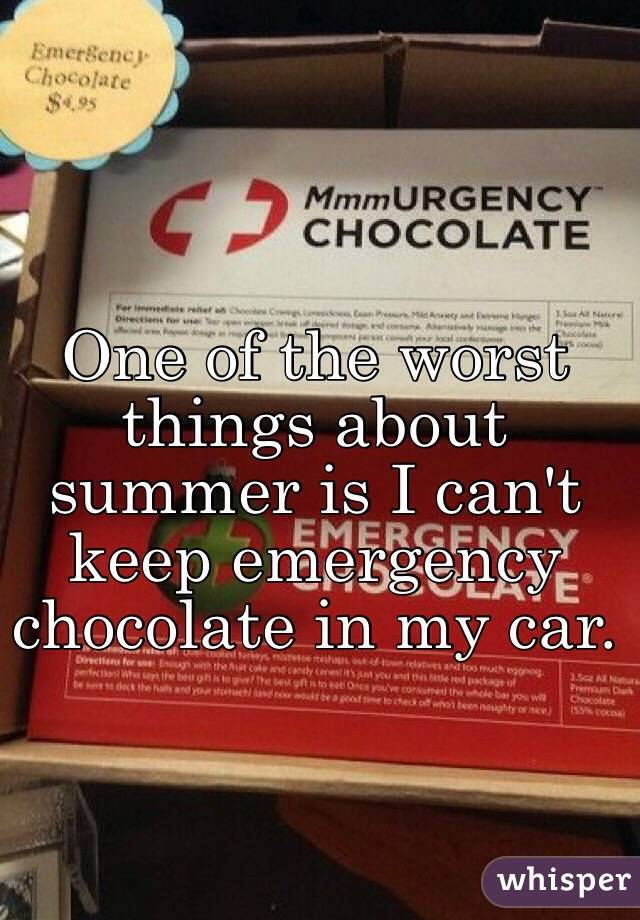 One of the worst things about summer is I can't keep emergency chocolate in my car.