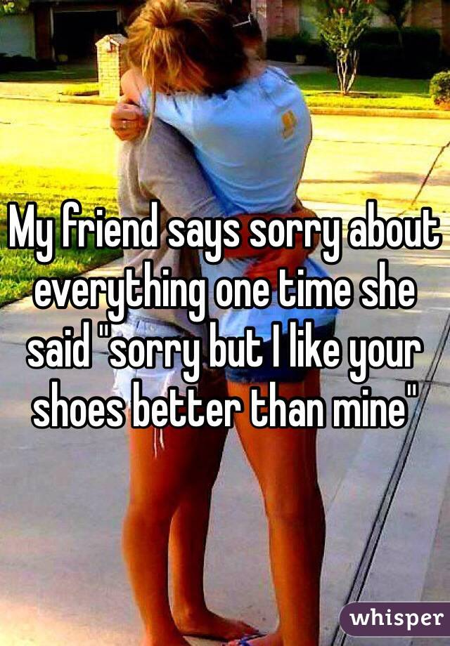 """My friend says sorry about everything one time she said """"sorry but I like your shoes better than mine"""""""