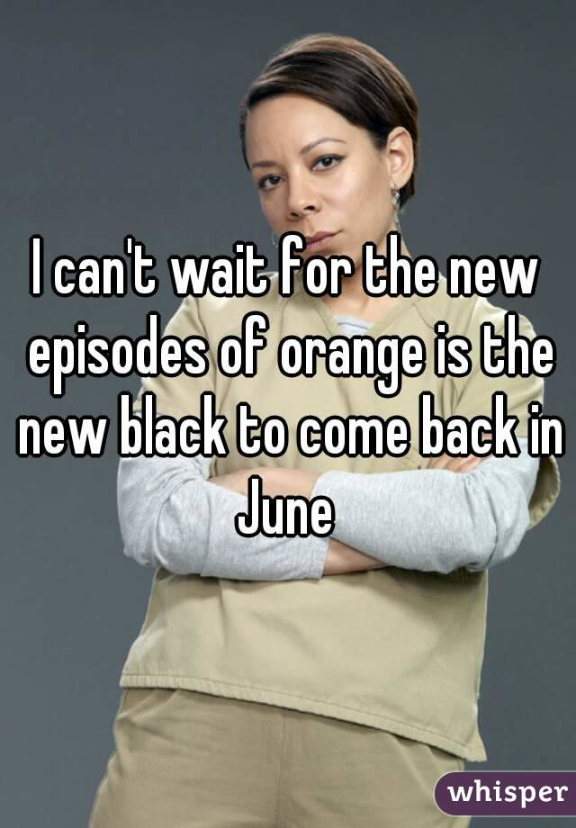 I can't wait for the new episodes of orange is the new black to come back in June