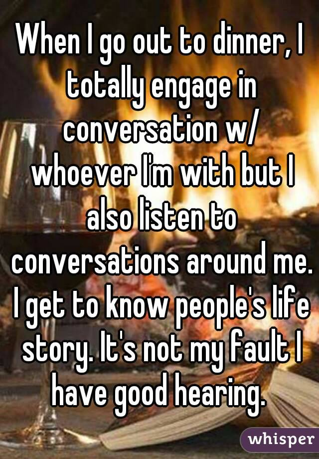 When I go out to dinner, I totally engage in conversation w/ whoever I'm with but I also listen to conversations around me. I get to know people's life story. It's not my fault I have good hearing.