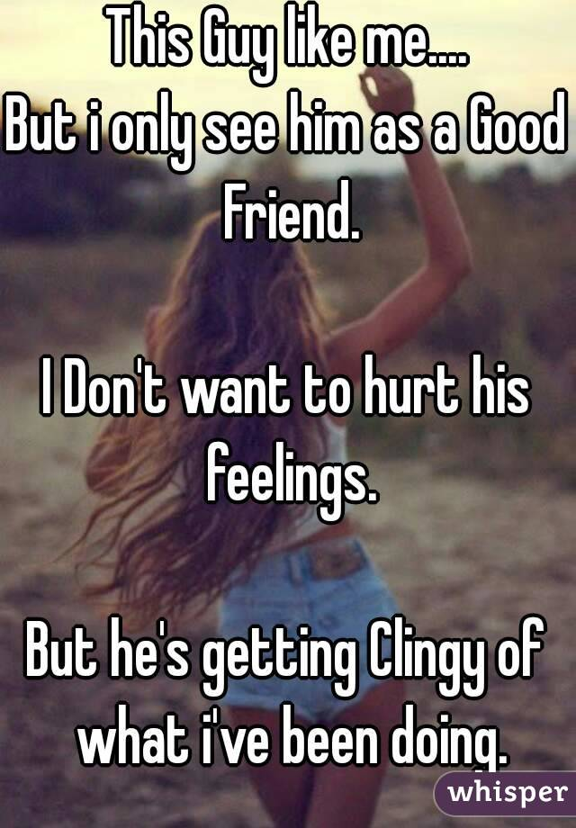 This Guy like me.... But i only see him as a Good Friend.  I Don't want to hurt his feelings.  But he's getting Clingy of what i've been doing.