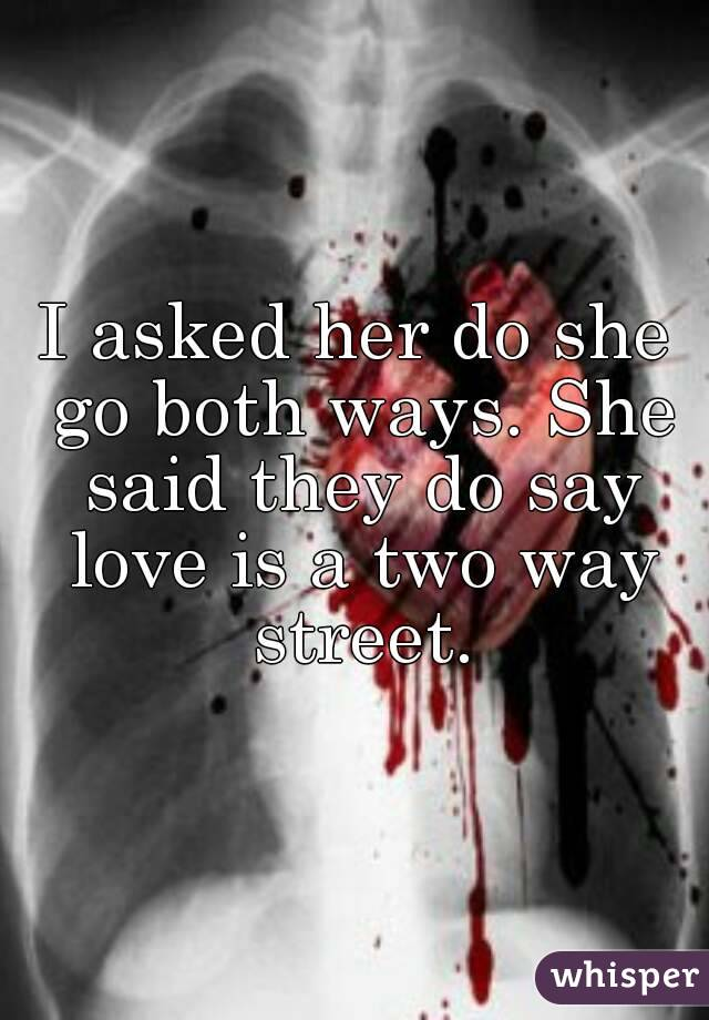 I asked her do she go both ways. She said they do say love is a two way street.