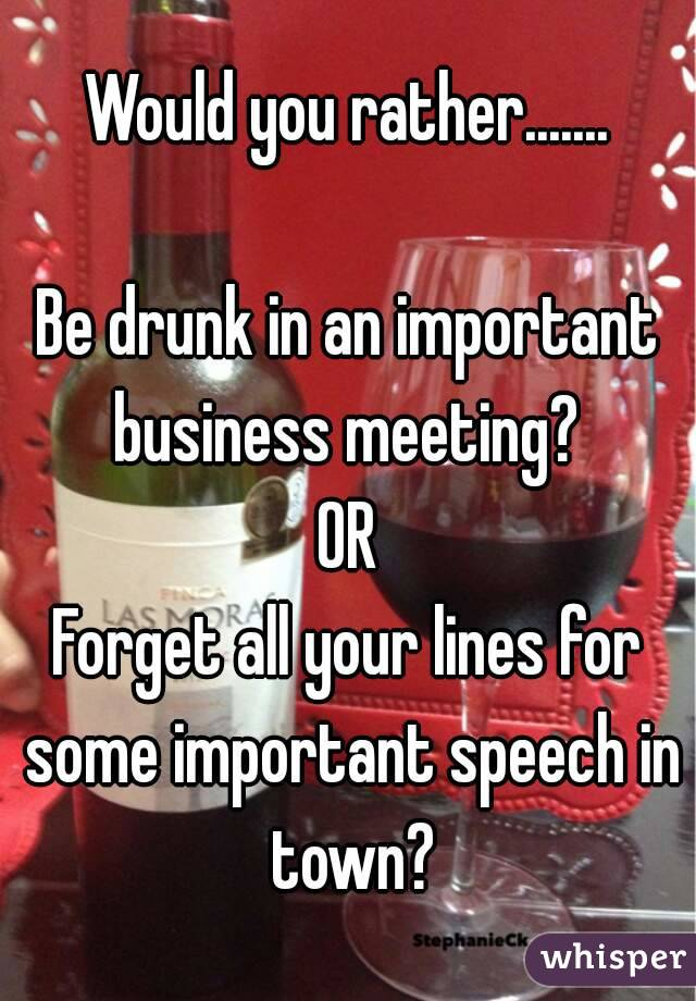 Would you rather.......  Be drunk in an important business meeting?  OR Forget all your lines for some important speech in town?