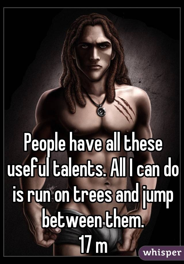 People have all these useful talents. All I can do is run on trees and jump between them.  17 m
