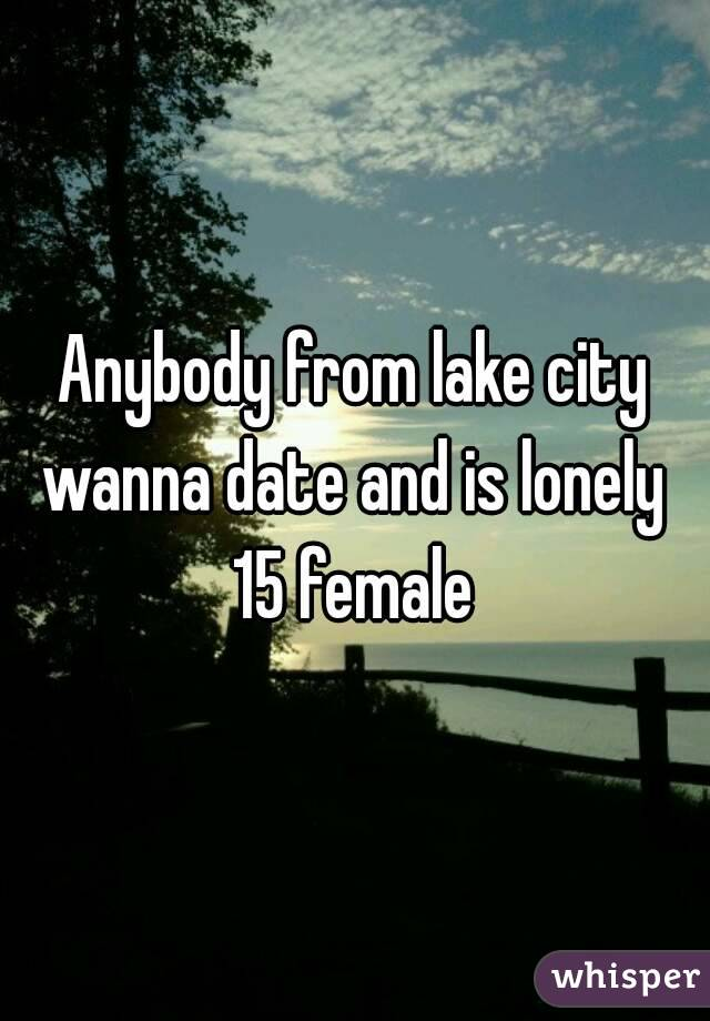 Anybody from lake city wanna date and is lonely  15 female