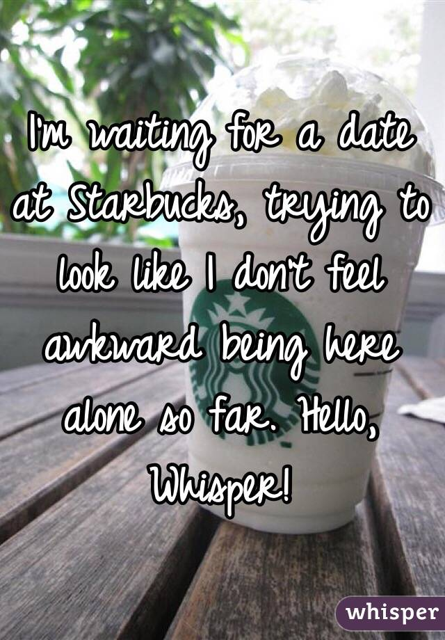 I'm waiting for a date at Starbucks, trying to look like I don't feel awkward being here alone so far. Hello, Whisper!