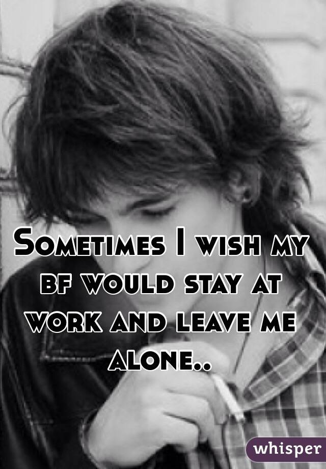 Sometimes I wish my bf would stay at work and leave me alone..