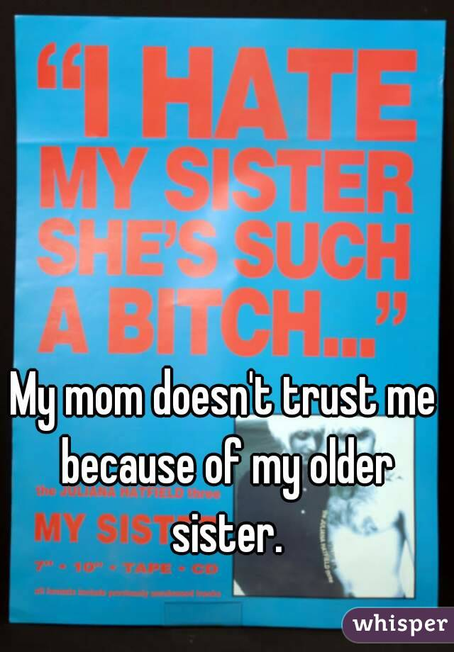 My mom doesn't trust me because of my older sister.