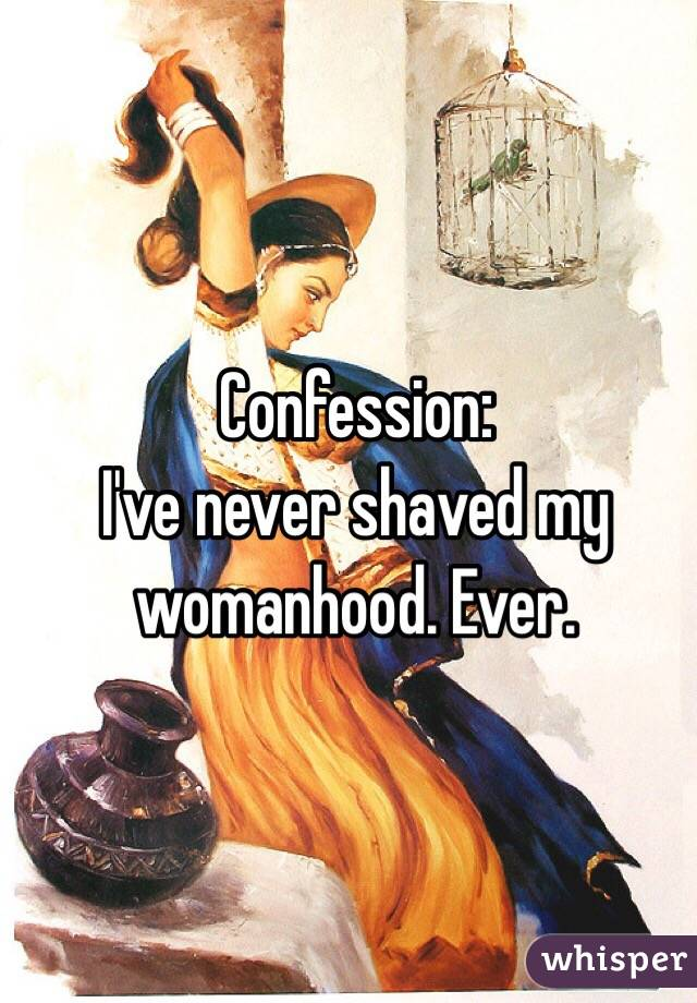 Confession: I've never shaved my womanhood. Ever.