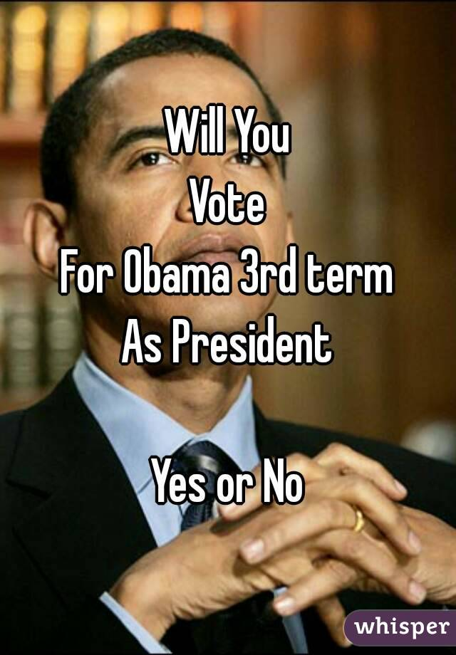 Will You Vote For Obama 3rd term As President  Yes or No