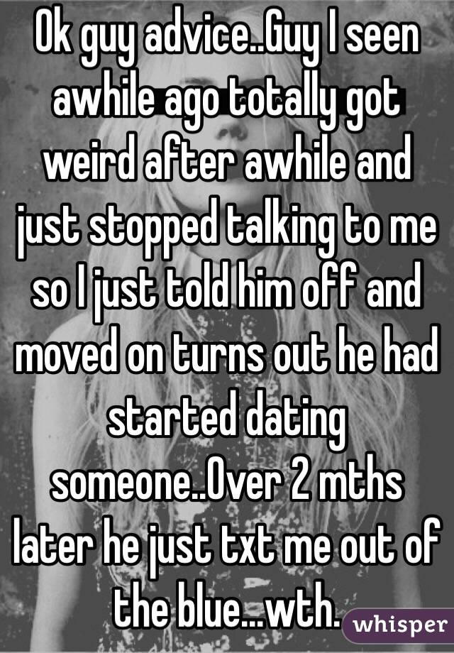 Ok guy advice..Guy I seen awhile ago totally got weird after awhile and just stopped talking to me so I just told him off and moved on turns out he had started dating someone..Over 2 mths later he just txt me out of the blue...wth.