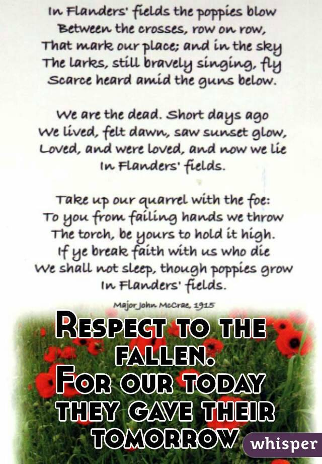 Respect to the fallen. For our today  they gave their tomorrow