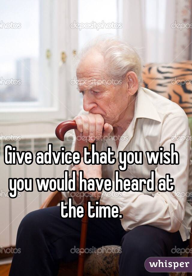 Give advice that you wish you would have heard at the time.