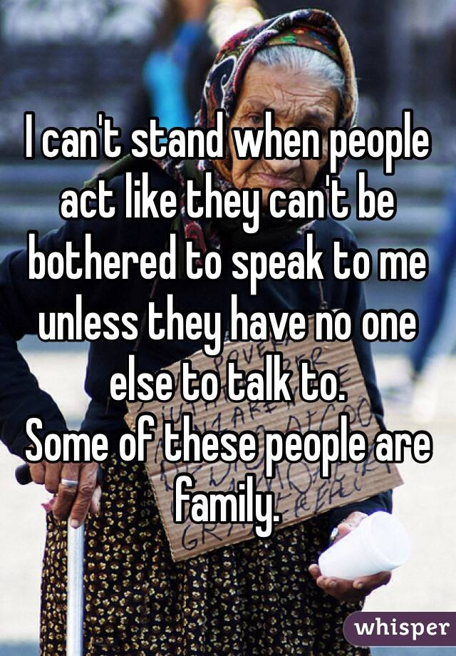 I can't stand when people act like they can't be bothered to speak to me unless they have no one else to talk to.  Some of these people are family.