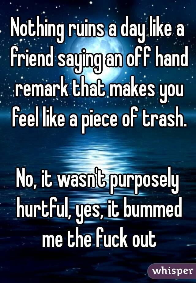 Nothing ruins a day like a friend saying an off hand remark that makes you feel like a piece of trash.  No, it wasn't purposely hurtful, yes, it bummed me the fuck out