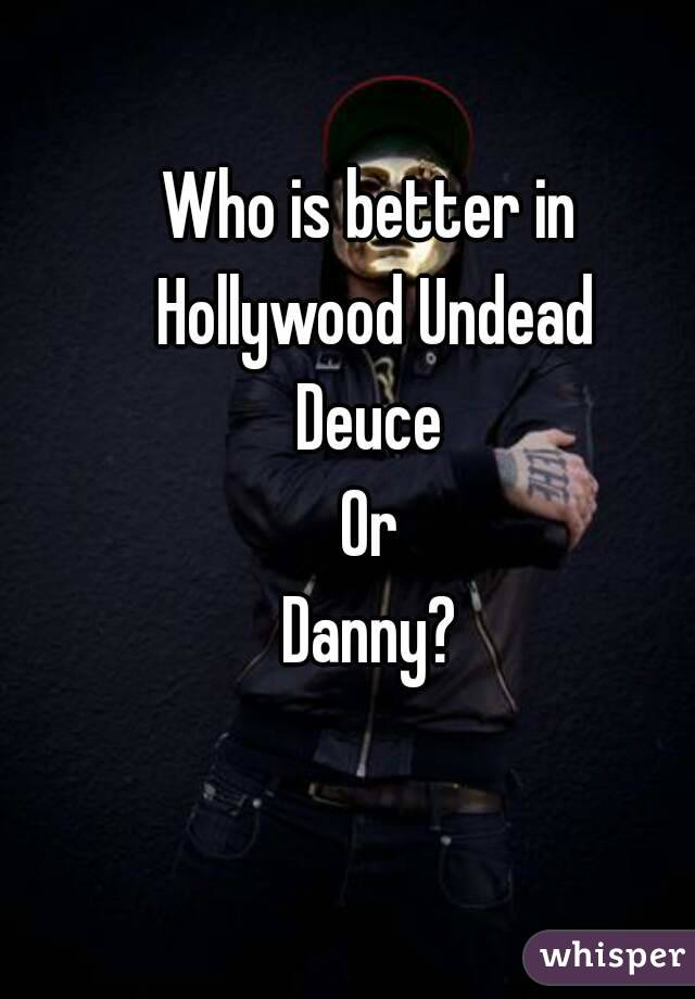 Who is better in Hollywood Undead Deuce Or Danny?