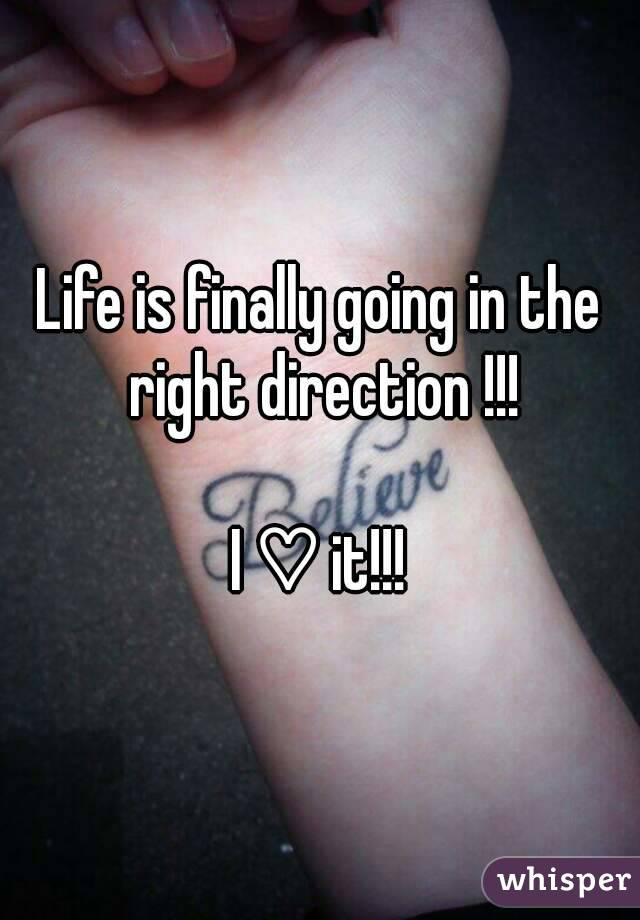 Life is finally going in the right direction !!!   I ♡ it!!!