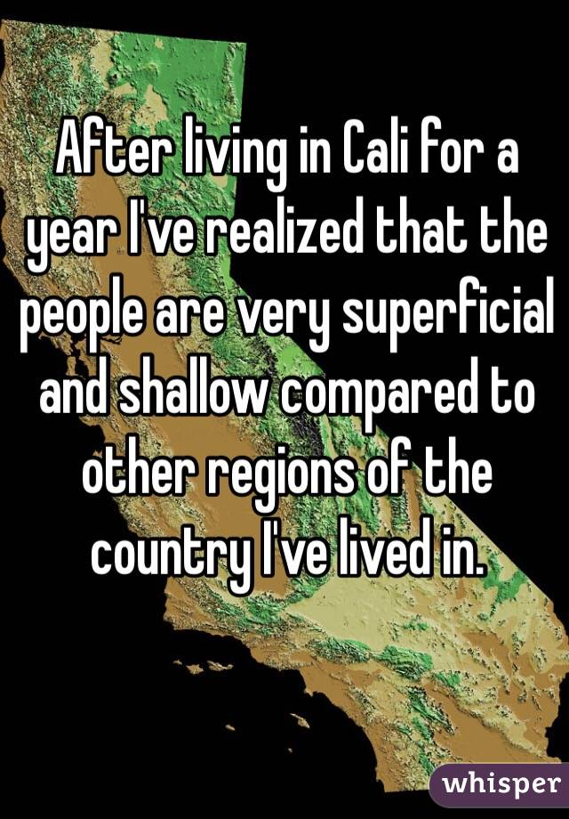After living in Cali for a year I've realized that the people are very superficial and shallow compared to other regions of the country I've lived in.