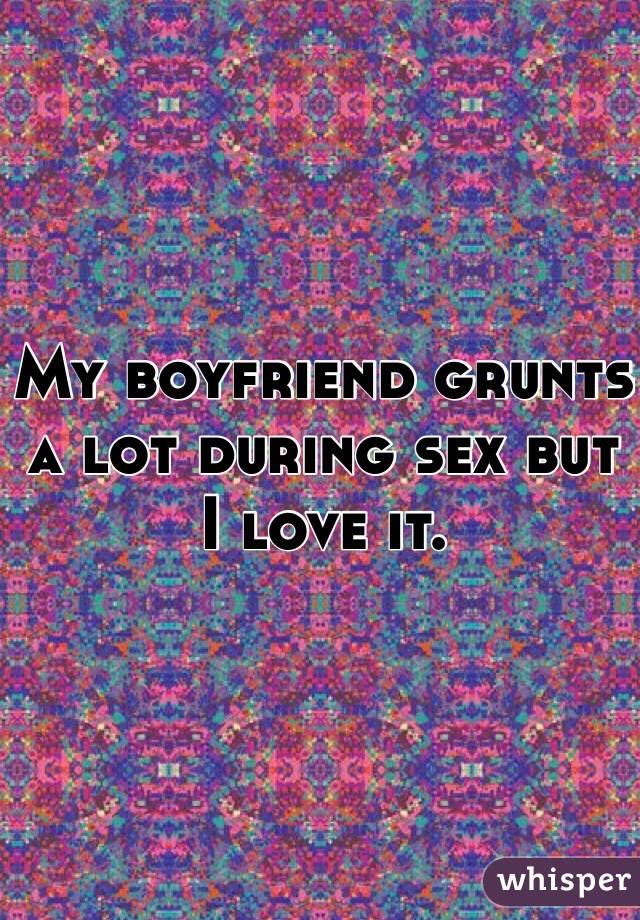 My boyfriend grunts a lot during sex but I love it.