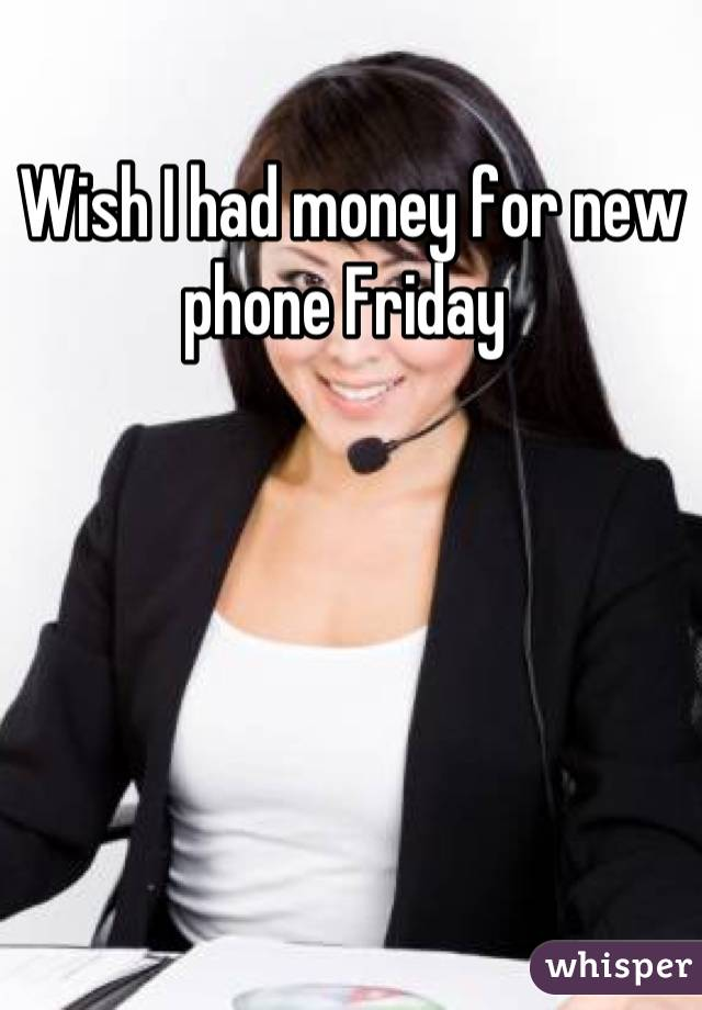 Wish I had money for new phone Friday