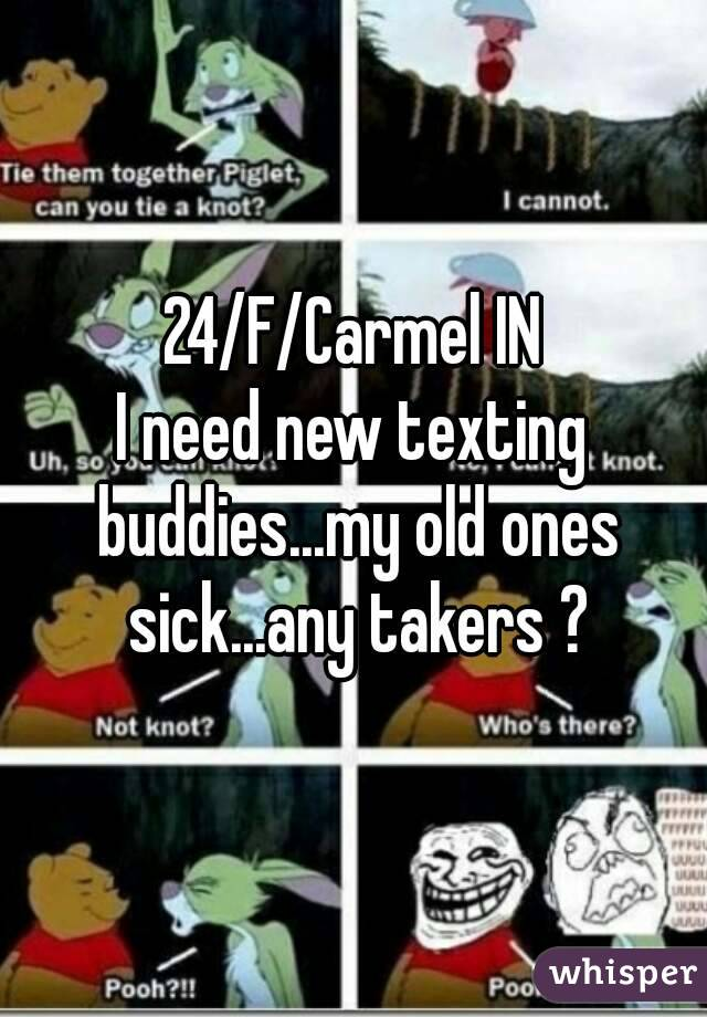 24/F/Carmel IN I need new texting buddies...my old ones sick...any takers ?