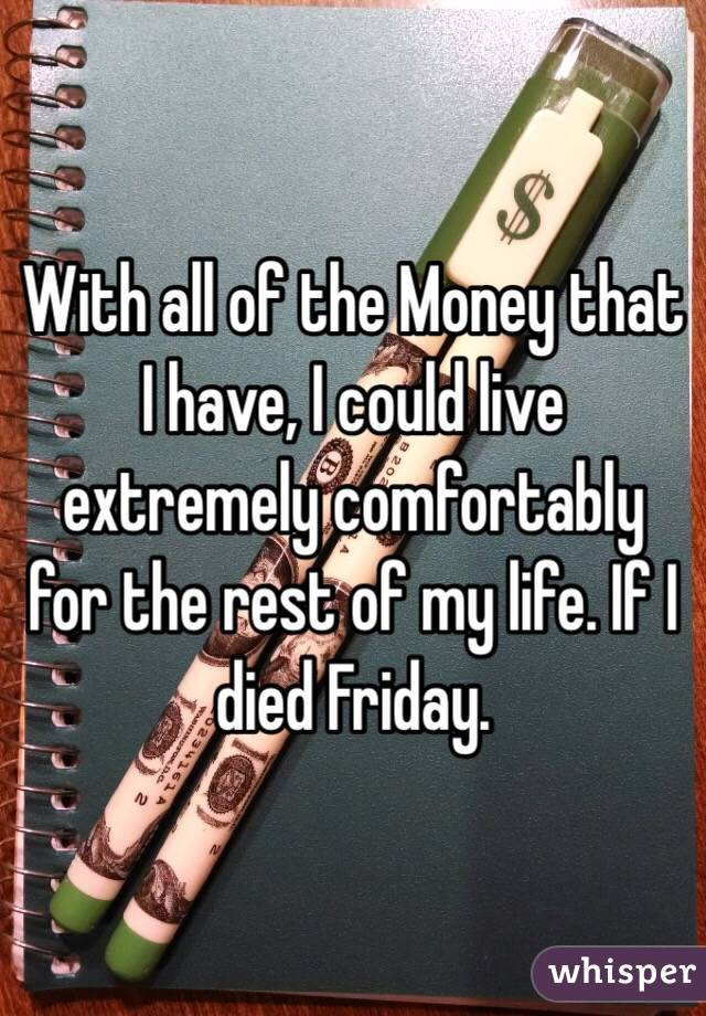 With all of the Money that I have, I could live extremely comfortably for the rest of my life. If I died Friday.