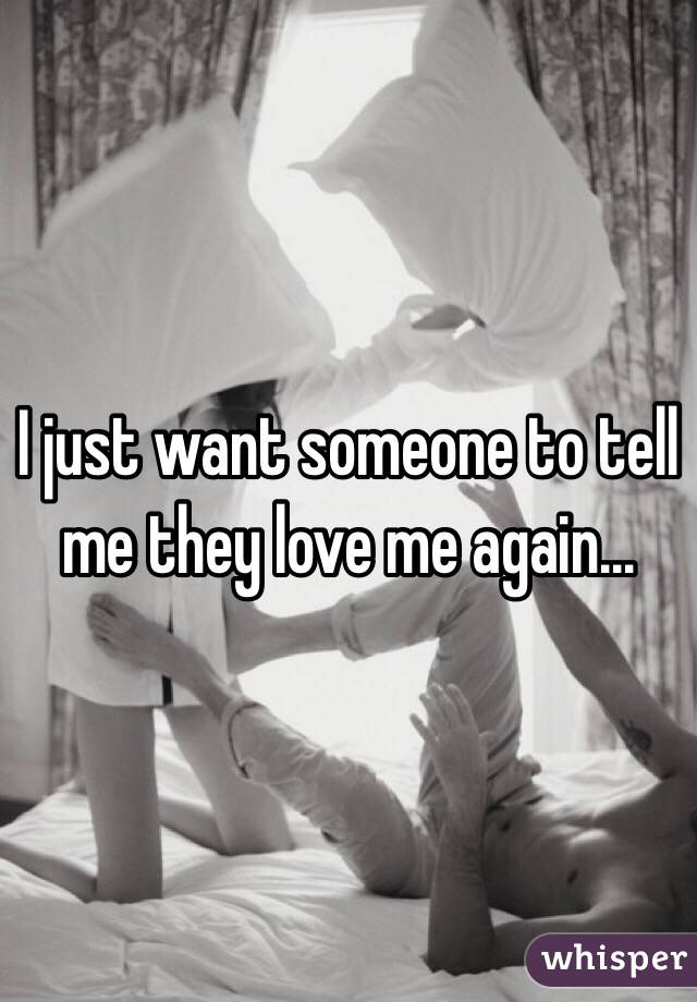 I just want someone to tell me they love me again...