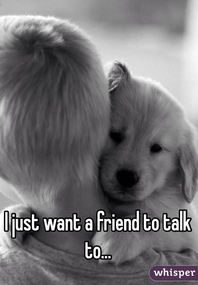 I just want a friend to talk to...