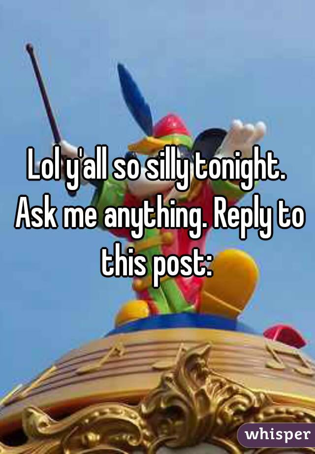 Lol y'all so silly tonight. Ask me anything. Reply to this post: