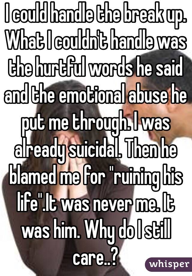 """I could handle the break up. What I couldn't handle was the hurtful words he said and the emotional abuse he put me through. I was already suicidal. Then he blamed me for """"ruining his life"""".It was never me. It was him. Why do I still care..?"""