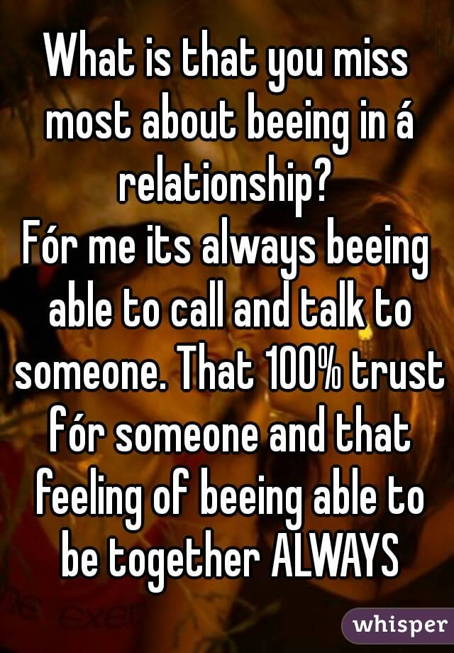 What is that you miss most about beeing in á relationship?  Fór me its always beeing able to call and talk to someone. That 100% trust fór someone and that feeling of beeing able to be together ALWAYS