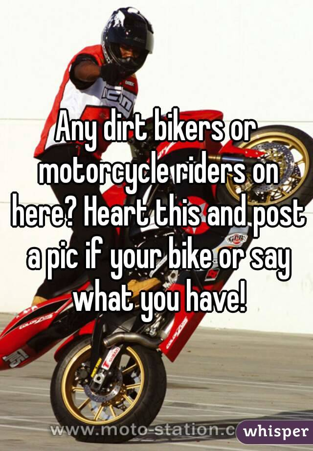 Any dirt bikers or motorcycle riders on here? Heart this and post a pic if your bike or say what you have!