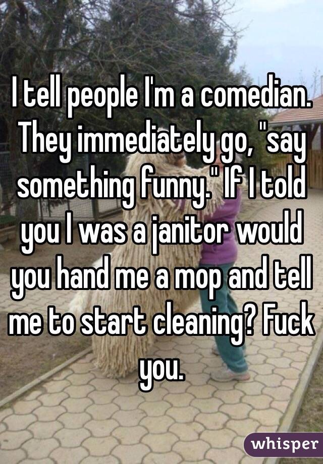 "I tell people I'm a comedian. They immediately go, ""say something funny."" If I told you I was a janitor would you hand me a mop and tell me to start cleaning? Fuck you."