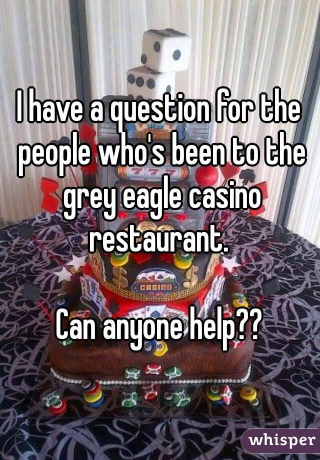 I have a question for the people who's been to the grey eagle casino restaurant.   Can anyone help??