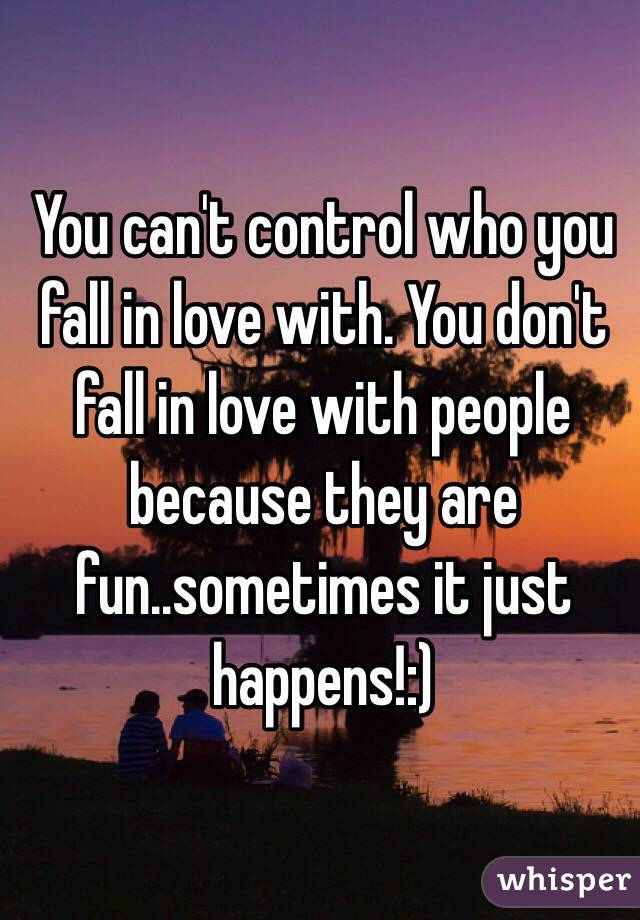 You can't control who you fall in love with. You don't fall in love with people because they are fun..sometimes it just happens!:)