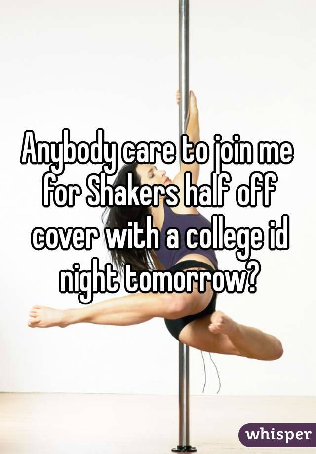 Anybody care to join me for Shakers half off cover with a college id night tomorrow?