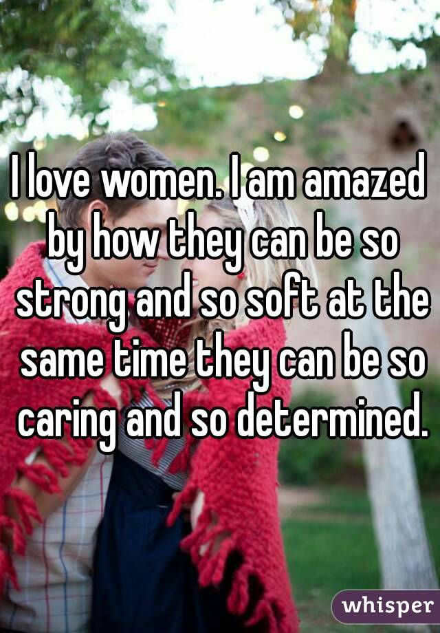 I love women. I am amazed by how they can be so strong and so soft at the same time they can be so caring and so determined.