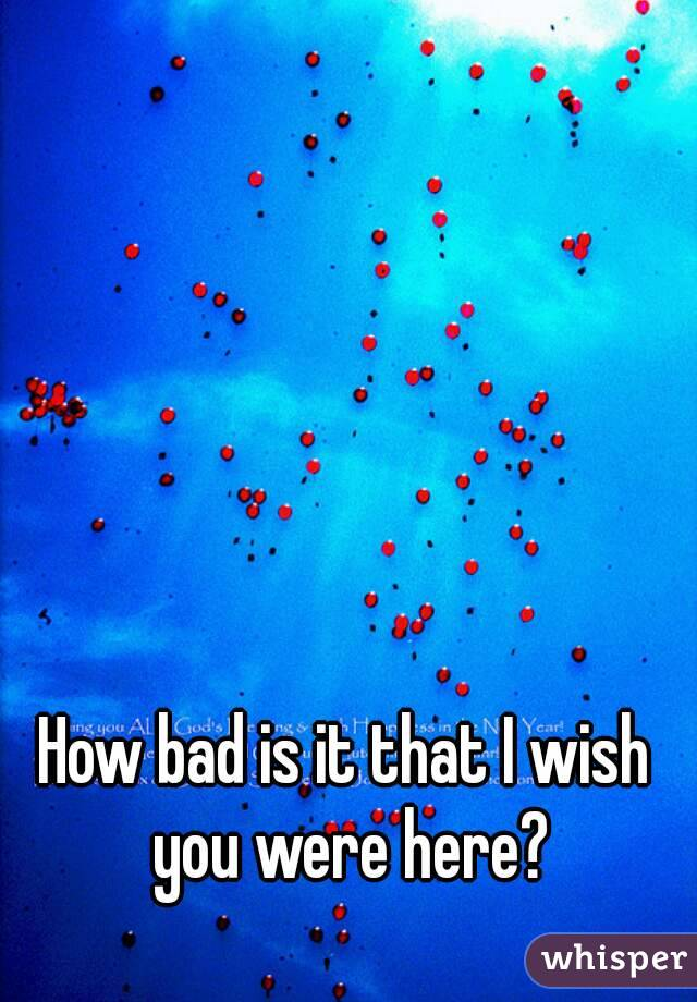 How bad is it that I wish you were here?