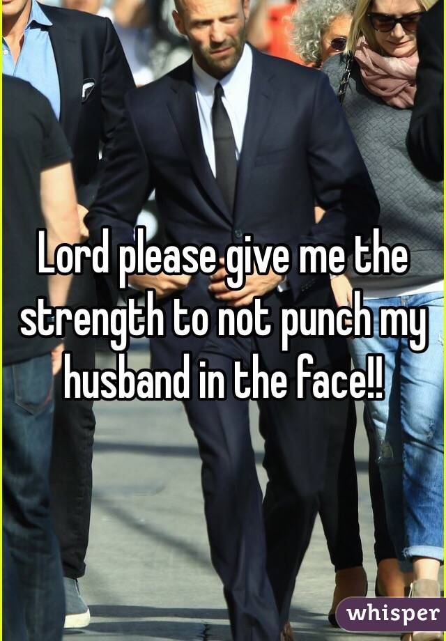 Lord please give me the strength to not punch my husband in the face!!