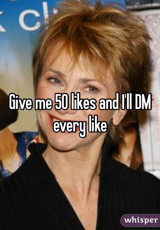 Give me 50 likes and I'll DM every like