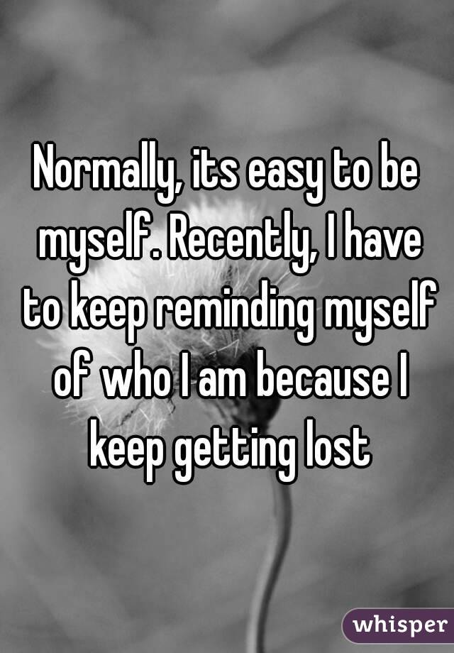Normally, its easy to be myself. Recently, I have to keep reminding myself of who I am because I keep getting lost