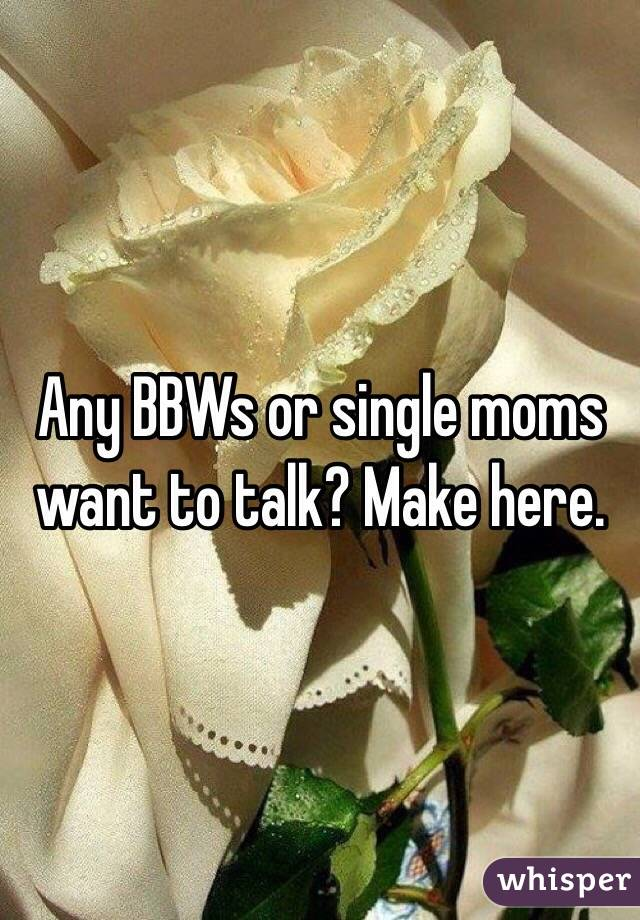 Any BBWs or single moms want to talk? Make here.